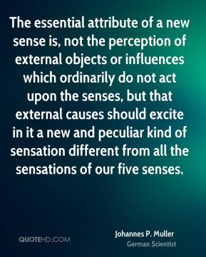 Johannes P. Muller - The essential attribute of a new sense is, not the perception of external objects or influences which ordinarily do not act upon the senses, but that external causes should excite in it a new and peculiar kind of sensation different from all the sensations of our five senses.