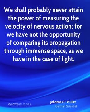 Johannes P. Muller - We shall probably never attain the power of measuring the velocity of nervous action; for we have not the opportunity of comparing its propagation through immense space, as we have in the case of light.