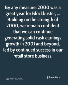 By any measure, 2000 was a great year for Blockbuster, ... Building on the strength of 2000, we remain confident that we can continue generating solid cash earnings growth in 2001 and beyond, led by continued success in our retail store business.