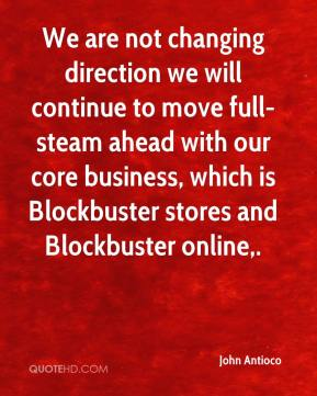 We are not changing direction we will continue to move full-steam ahead with our core business, which is Blockbuster stores and Blockbuster online.