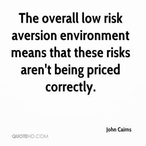 John Cairns  - The overall low risk aversion environment means that these risks aren't being priced correctly.