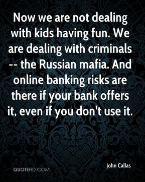 John Callas  - Now we are not dealing with kids having fun. We are dealing with criminals -- the Russian mafia. And online banking risks are there if your bank offers it, even if you don't use it.