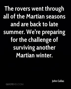 John Callas  - The rovers went through all of the Martian seasons and are back to late summer. We're preparing for the challenge of surviving another Martian winter.