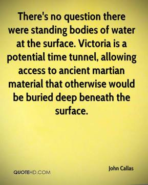 John Callas  - There's no question there were standing bodies of water at the surface. Victoria is a potential time tunnel, allowing access to ancient martian material that otherwise would be buried deep beneath the surface.