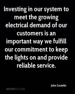 John Costello  - Investing in our system to meet the growing electrical demand of our customers is an important way we fulfill our commitment to keep the lights on and provide reliable service.