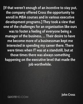 John Cross  - [If that weren't enough of an incentive to stay put, the company offered Cross the opportunity to enroll in MBA courses and in various executive development programs.] They took a view that one of the challenges for an organization like ours was to foster a feeling of everyone being a manager of the business, ... Their desire to have me become more of a businessman kept me interested in spending my career there. There were times when IT was at a standstill, but at those times there was always something happening on the executive level that made the job worthwhile.
