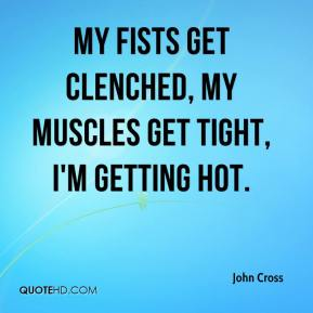 John Cross  - My fists get clenched, my muscles get tight, I'm getting hot.