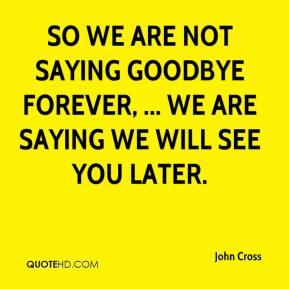 John Cross  - So we are not saying goodbye forever, ... We are saying we will see you later.