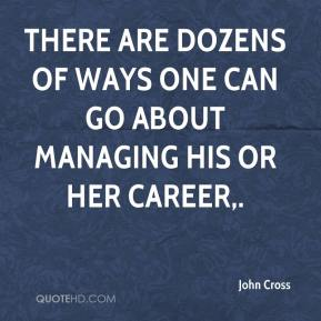 John Cross  - There are dozens of ways one can go about managing his or her career.
