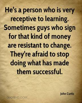 John Curtis  - He's a person who is very receptive to learning. Sometimes guys who sign for that kind of money are resistant to change. They're afraid to stop doing what has made them successful.