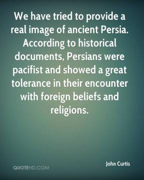 John Curtis  - We have tried to provide a real image of ancient Persia. According to historical documents, Persians were pacifist and showed a great tolerance in their encounter with foreign beliefs and religions.
