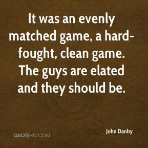 John Danby  - It was an evenly matched game, a hard-fought, clean game. The guys are elated and they should be.