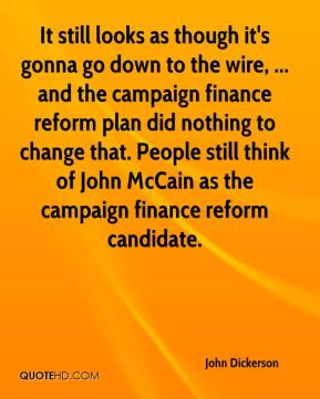 John Dickerson  - It still looks as though it's gonna go down to the wire, ... and the campaign finance reform plan did nothing to change that. People still think of John McCain as the campaign finance reform candidate.