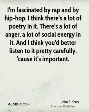 John F. Kerry - I'm fascinated by rap and by hip-hop. I think there's a lot of poetry in it. There's a lot of anger, a lot of social energy in it. And I think you'd better listen to it pretty carefully, 'cause it's important.