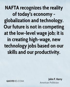 John F. Kerry - NAFTA recognizes the reality of today's economy - globalization and technology. Our future is not in competing at the low-level wage job; it is in creating high-wage, new technology jobs based on our skills and our productivity.