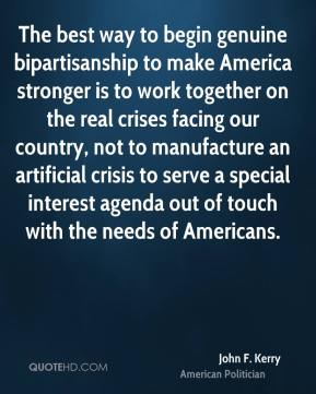 John F. Kerry - The best way to begin genuine bipartisanship to make America stronger is to work together on the real crises facing our country, not to manufacture an artificial crisis to serve a special interest agenda out of touch with the needs of Americans.