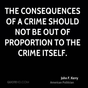John F. Kerry - The consequences of a crime should not be out of proportion to the crime itself.