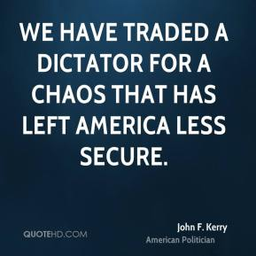 John F. Kerry - We have traded a dictator for a chaos that has left America less secure.