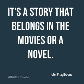 John Fitzgibbons  - It's a story that belongs in the movies or a novel.