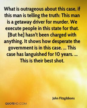 John Fitzgibbons  - What is outrageous about this case, if this man is telling the truth: This man is a getaway driver for murder. We execute people in this state for that. [But he] hasn't been charged with anything. It shows how desperate the government is in this case. ... This case has languished for 10 years. ... This is their best shot.