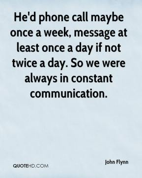 John Flynn  - He'd phone call maybe once a week, message at least once a day if not twice a day. So we were always in constant communication.