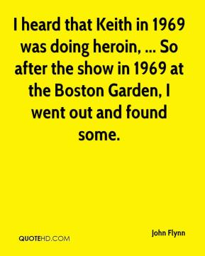 John Flynn  - I heard that Keith in 1969 was doing heroin, ... So after the show in 1969 at the Boston Garden, I went out and found some.
