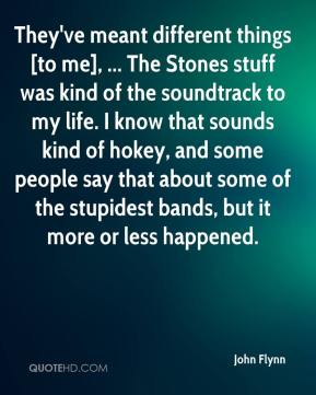 John Flynn  - They've meant different things [to me], ... The Stones stuff was kind of the soundtrack to my life. I know that sounds kind of hokey, and some people say that about some of the stupidest bands, but it more or less happened.