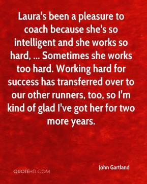 John Gartland  - Laura's been a pleasure to coach because she's so intelligent and she works so hard, ... Sometimes she works too hard. Working hard for success has transferred over to our other runners, too, so I'm kind of glad I've got her for two more years.