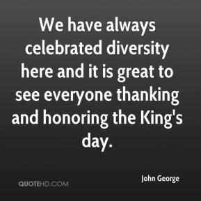 John George  - We have always celebrated diversity here and it is great to see everyone thanking and honoring the King's day.