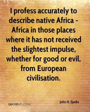 I profess accurately to describe native Africa - Africa in those places where it has not received the slightest impulse, whether for good or evil, from European civilisation.