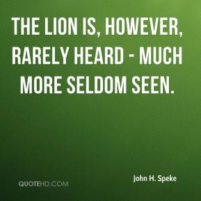 The lion is, however, rarely heard - much more seldom seen.