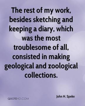 John H. Speke - The rest of my work, besides sketching and keeping a diary, which was the most troublesome of all, consisted in making geological and zoological collections.