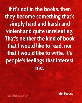 John Harvey  - If it's not in the books, then they become something that's simply hard and harsh and violent and quite unrelenting. That's neither the kind of book that I would like to read, nor that I would like to write. It's people's feelings that interest me.