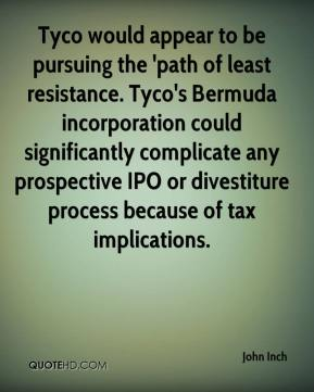John Inch  - Tyco would appear to be pursuing the 'path of least resistance. Tyco's Bermuda incorporation could significantly complicate any prospective IPO or divestiture process because of tax implications.