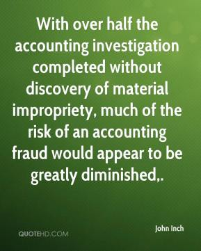 John Inch  - With over half the accounting investigation completed without discovery of material impropriety, much of the risk of an accounting fraud would appear to be greatly diminished.