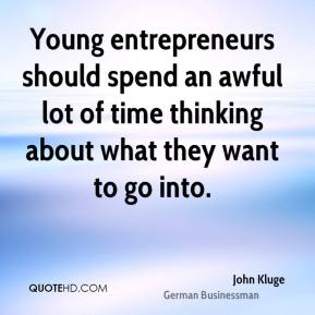 John Kluge - Young entrepreneurs should spend an awful lot of time thinking about what they want to go into.