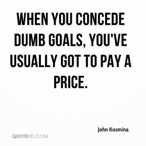 John Kosmina  - When you concede dumb goals, you've usually got to pay a price.