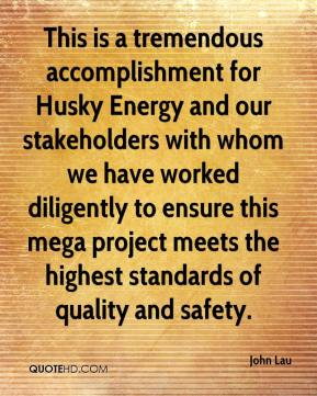 John Lau  - This is a tremendous accomplishment for Husky Energy and our stakeholders with whom we have worked diligently to ensure this mega project meets the highest standards of quality and safety.