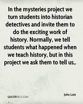 John Lutz  - In the mysteries project we turn students into historian detectives and invite them to do the exciting work of history. Normally, we tell students what happened when we teach history, but in this project we ask them to tell us.