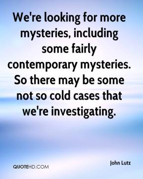 John Lutz  - We're looking for more mysteries, including some fairly contemporary mysteries. So there may be some not so cold cases that we're investigating.