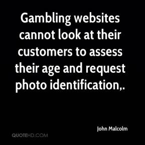 John Malcolm  - Gambling websites cannot look at their customers to assess their age and request photo identification.