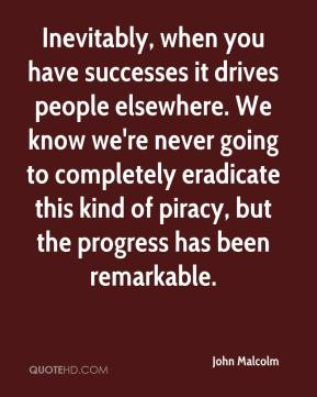 John Malcolm  - Inevitably, when you have successes it drives people elsewhere. We know we're never going to completely eradicate this kind of piracy, but the progress has been remarkable.