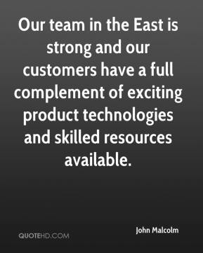 John Malcolm  - Our team in the East is strong and our customers have a full complement of exciting product technologies and skilled resources available.