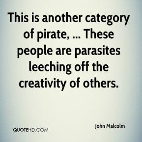 John Malcolm  - This is another category of pirate, ... These people are parasites leeching off the creativity of others.