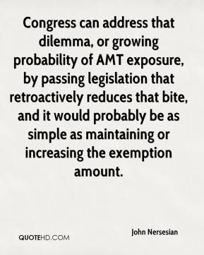 John Nersesian  - Congress can address that dilemma, or growing probability of AMT exposure, by passing legislation that retroactively reduces that bite, and it would probably be as simple as maintaining or increasing the exemption amount.