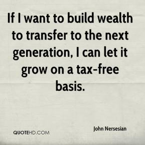John Nersesian  - If I want to build wealth to transfer to the next generation, I can let it grow on a tax-free basis.