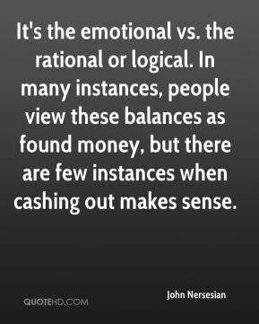 John Nersesian  - It's the emotional vs. the rational or logical. In many instances, people view these balances as found money, but there are few instances when cashing out makes sense.