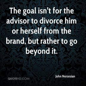 John Nersesian  - The goal isn't for the advisor to divorce him or herself from the brand, but rather to go beyond it.