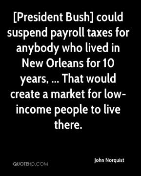 John Norquist  - [President Bush] could suspend payroll taxes for anybody who lived in New Orleans for 10 years, ... That would create a market for low-income people to live there.