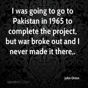 John Orton  - I was going to go to Pakistan in 1965 to complete the project, but war broke out and I never made it there.